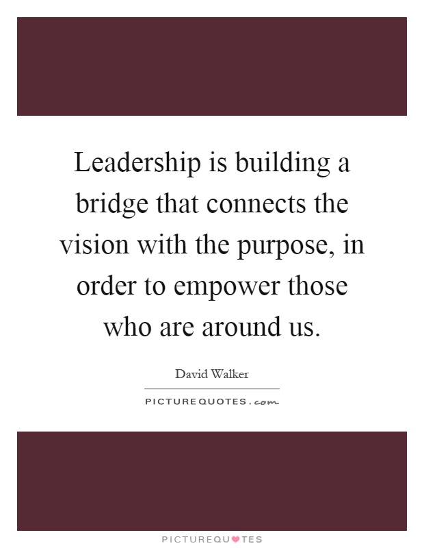 Leadership is building a bridge that connects the vision with the purpose, in order to empower those who are around us Picture Quote #1