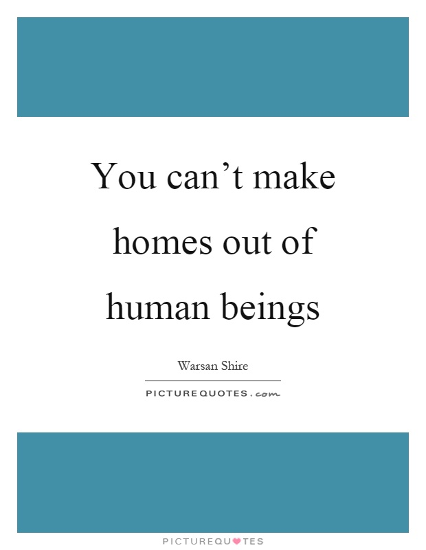 You can't make homes out of human beings Picture Quote #1