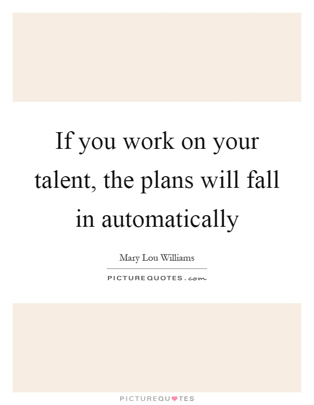If you work on your talent, the plans will fall in automatically Picture Quote #1