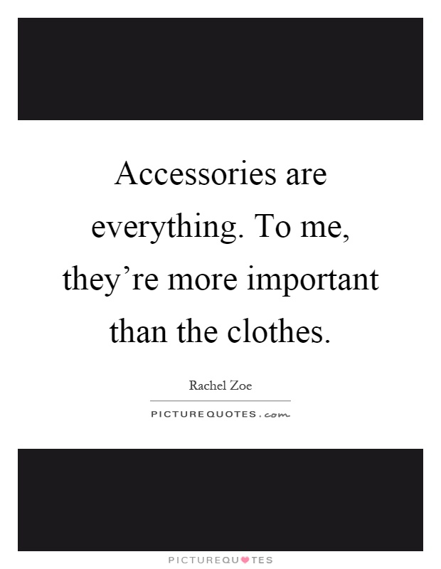 Accessories are everything. To me, they're more important than the clothes Picture Quote #1