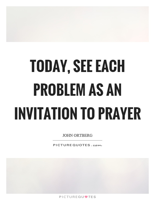 Today, see each problem as an invitation to prayer Picture Quote #1