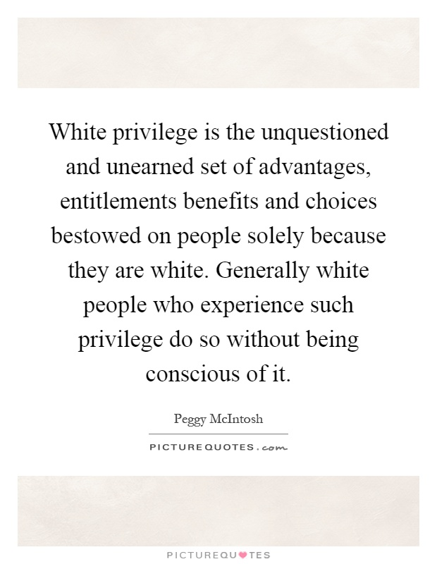 White privilege is the unquestioned and unearned set of advantages, entitlements benefits and choices bestowed on people solely because they are white. Generally white people who experience such privilege do so without being conscious of it Picture Quote #1