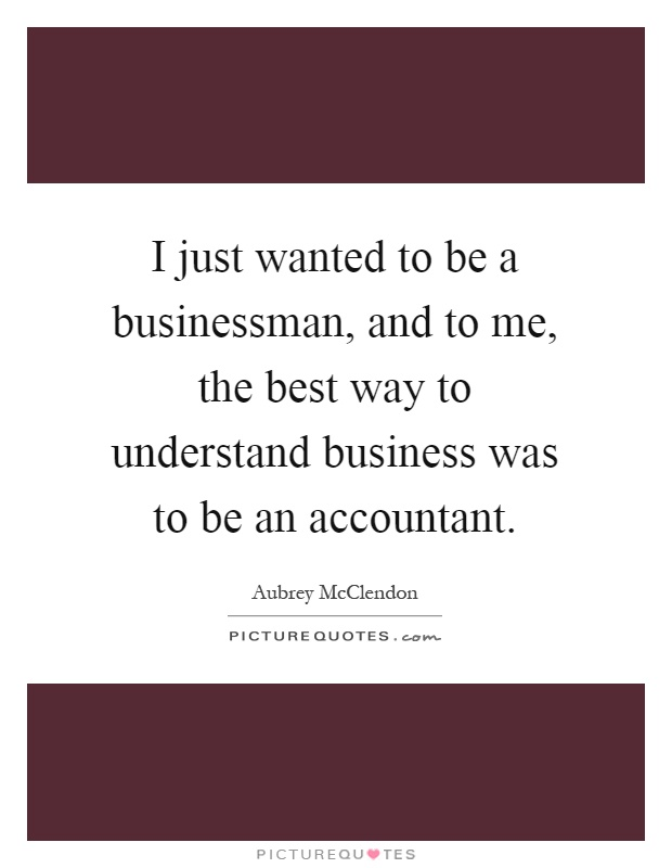 I just wanted to be a businessman, and to me, the best way to understand business was to be an accountant Picture Quote #1