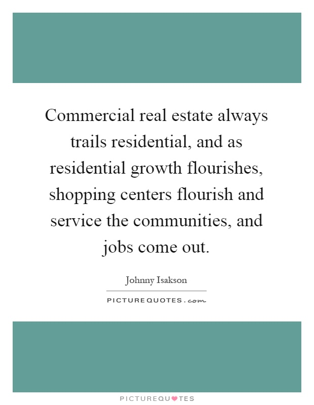Commercial real estate always trails residential, and as residential growth flourishes, shopping centers flourish and service the communities, and jobs come out Picture Quote #1