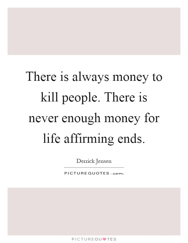 There is always money to kill people. There is never enough money for life affirming ends Picture Quote #1
