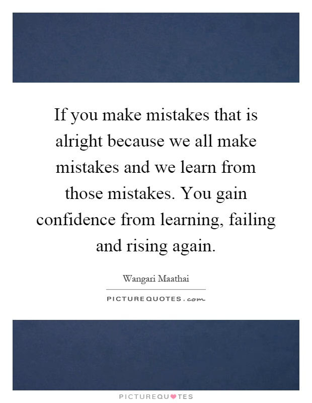 If you make mistakes that is alright because we all make mistakes and we learn from those mistakes. You gain confidence from learning, failing and rising again Picture Quote #1