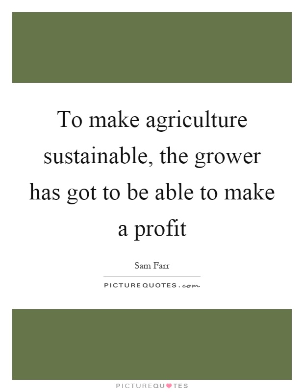To make agriculture sustainable, the grower has got to be able to make a profit Picture Quote #1