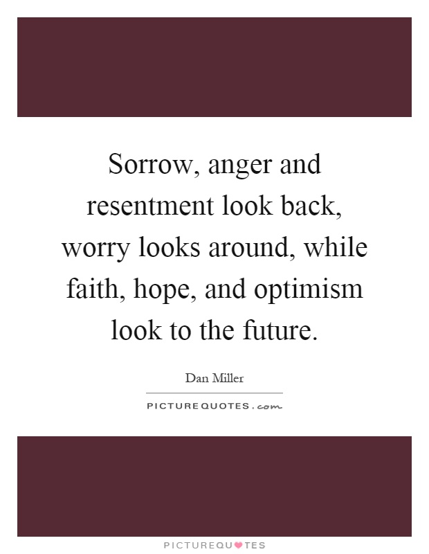 Sorrow, anger and resentment look back, worry looks around, while faith, hope, and optimism look to the future Picture Quote #1