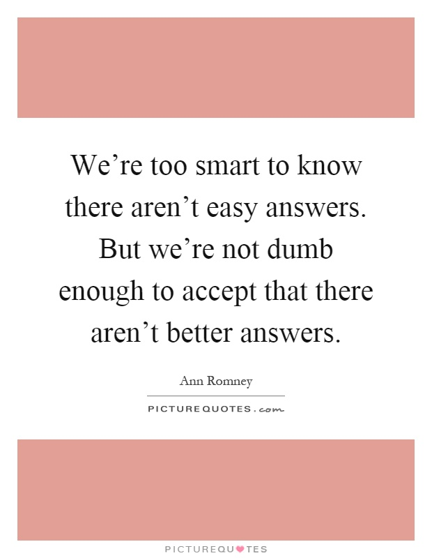 We're too smart to know there aren't easy answers. But we're not dumb enough to accept that there aren't better answers Picture Quote #1