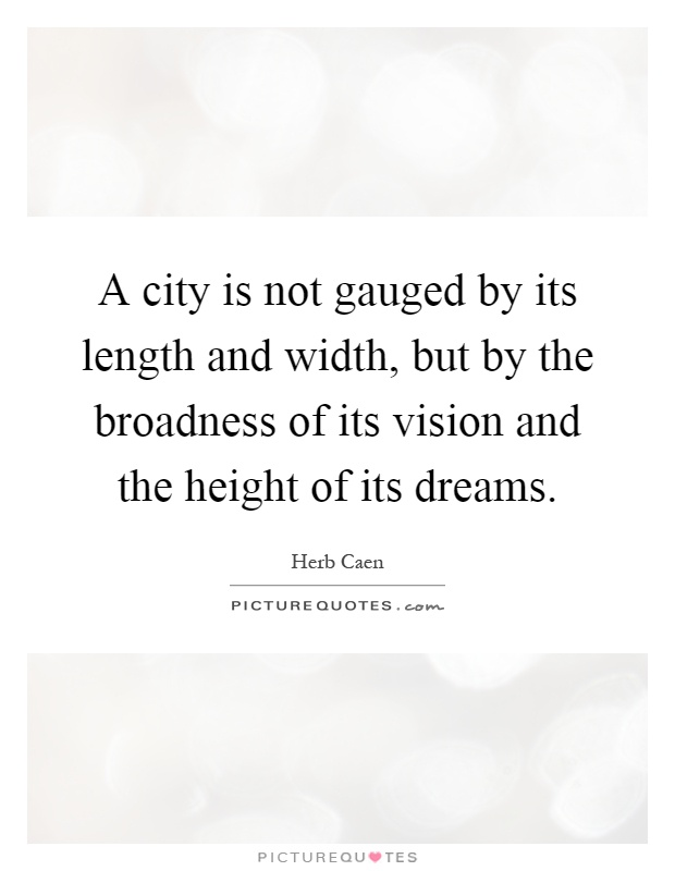 A city is not gauged by its length and width, but by the broadness of its vision and the height of its dreams Picture Quote #1
