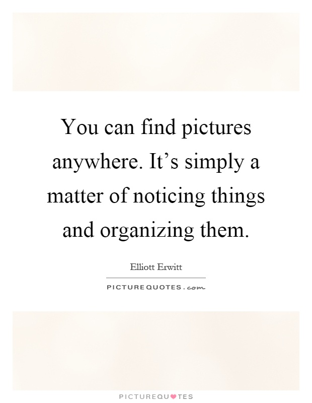 You can find pictures anywhere. It's simply a matter of noticing things and organizing them Picture Quote #1