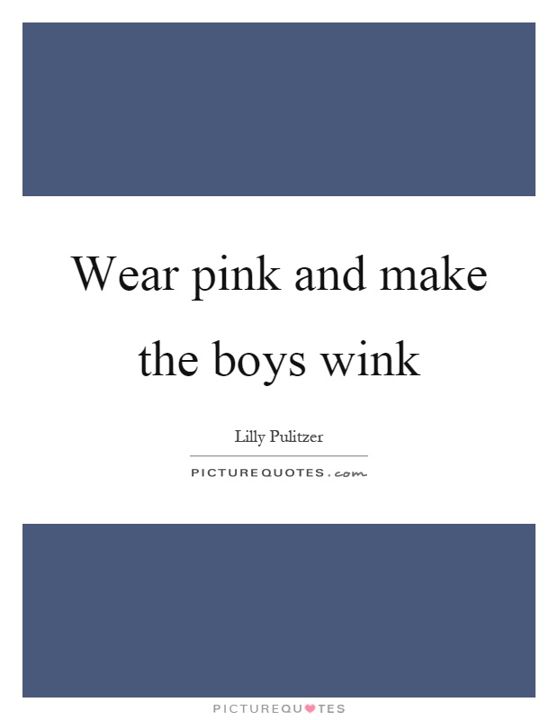 Wear pink and make the boys wink Picture Quote #1