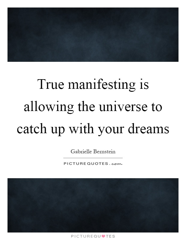 True manifesting is allowing the universe to catch up with your dreams Picture Quote #1