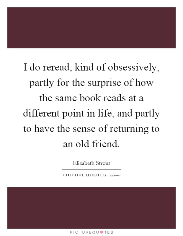 I do reread, kind of obsessively, partly for the surprise of how the same book reads at a different point in life, and partly to have the sense of returning to an old friend Picture Quote #1