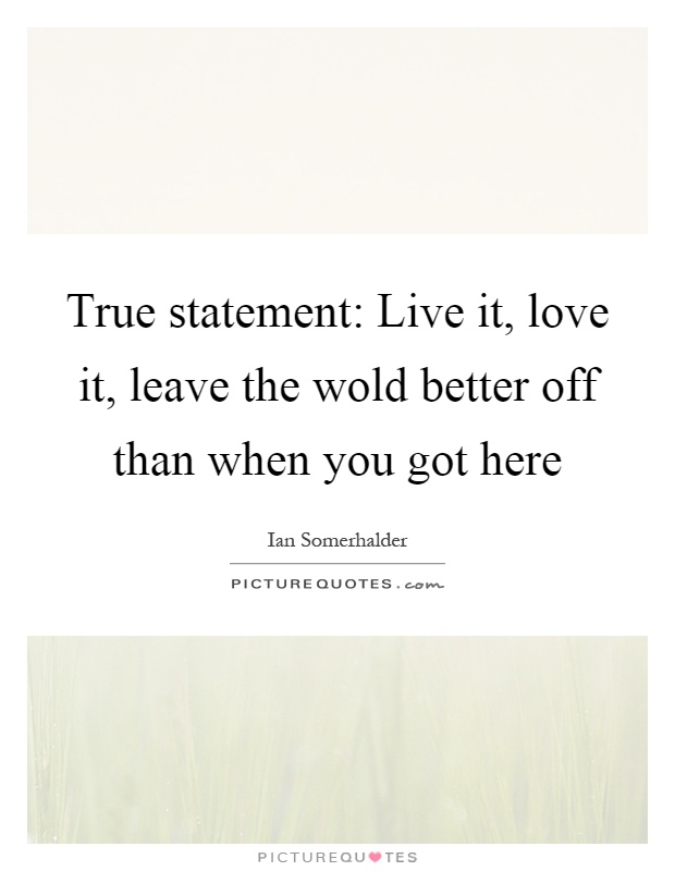 True statement: Live it, love it, leave the wold better off than when you got here Picture Quote #1