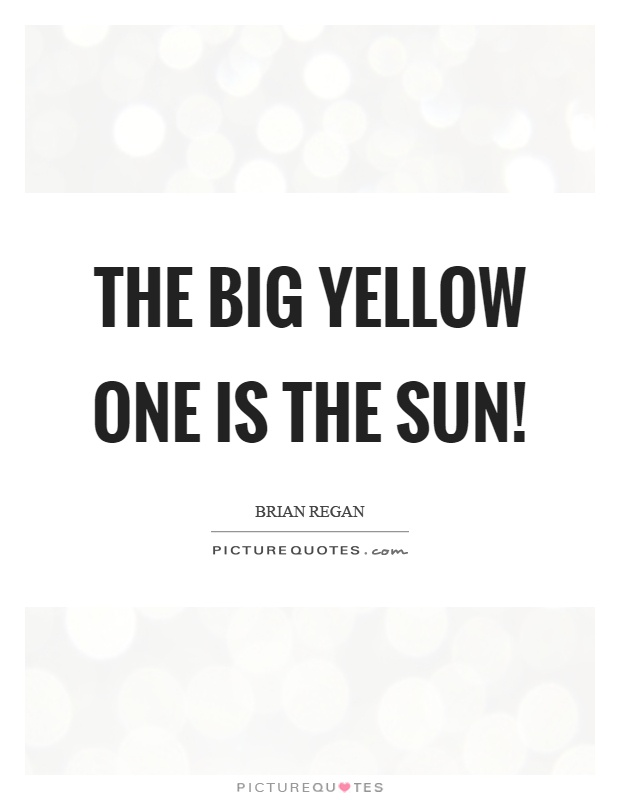 The big yellow one is the sun! Picture Quote #1