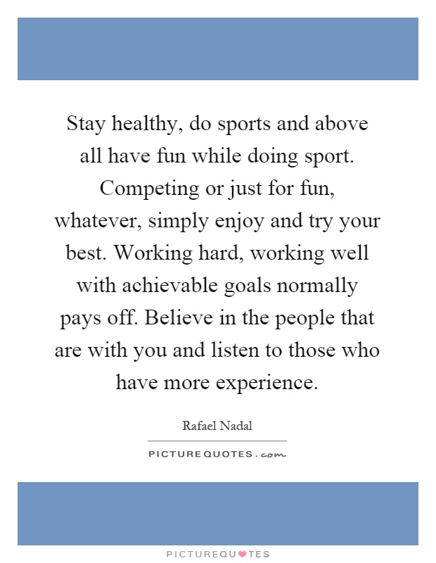 Stay healthy, do sports and above all have fun while doing sport. Competing or just for fun, whatever, simply enjoy and try your best. Working hard, working well with achievable goals normally pays off. Believe in the people that are with you and listen to those who have more experience Picture Quote #1