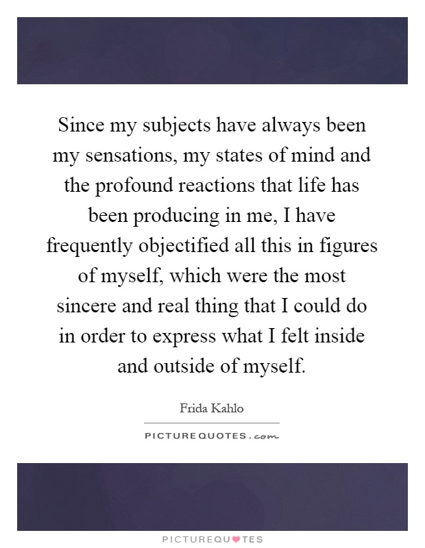Since my subjects have always been my sensations, my states of mind and the profound reactions that life has been producing in me, I have frequently objectified all this in figures of myself, which were the most sincere and real thing that I could do in order to express what I felt inside and outside of myself Picture Quote #1