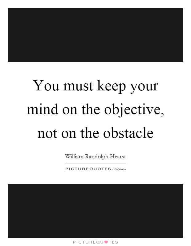 You must keep your mind on the objective, not on the obstacle Picture Quote #1