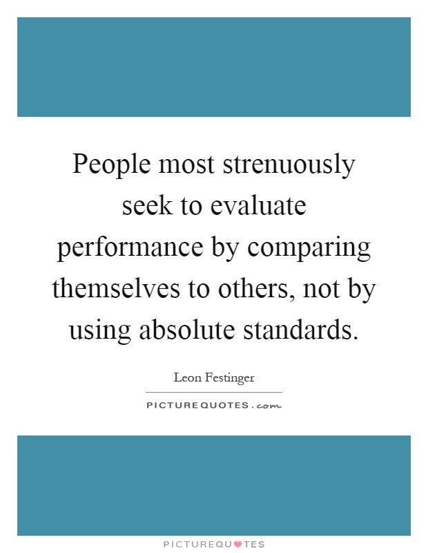 People most strenuously seek to evaluate performance by comparing themselves to others, not by using absolute standards Picture Quote #1
