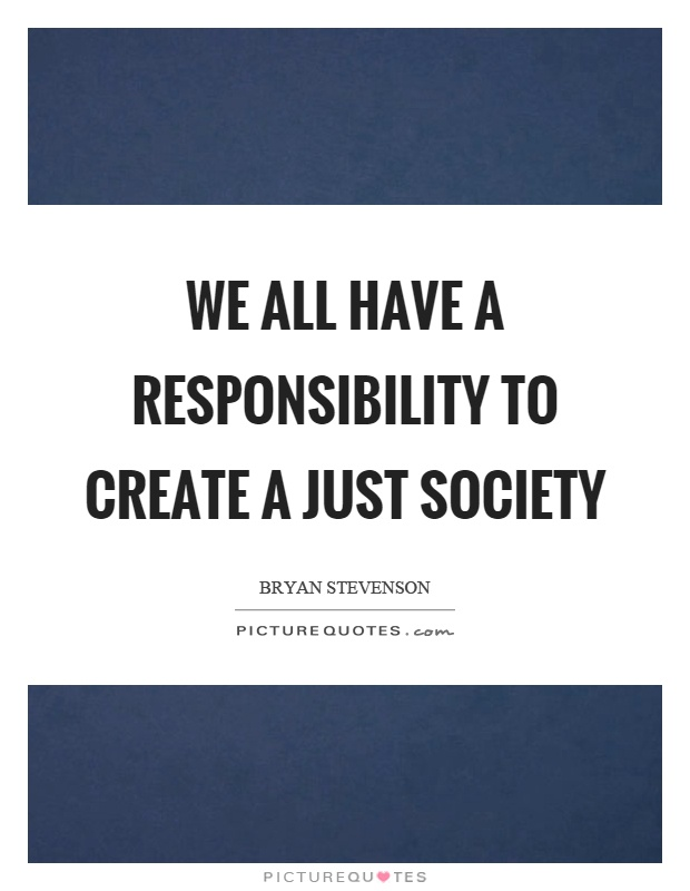 We all have a responsibility to create a just society Picture Quote #1