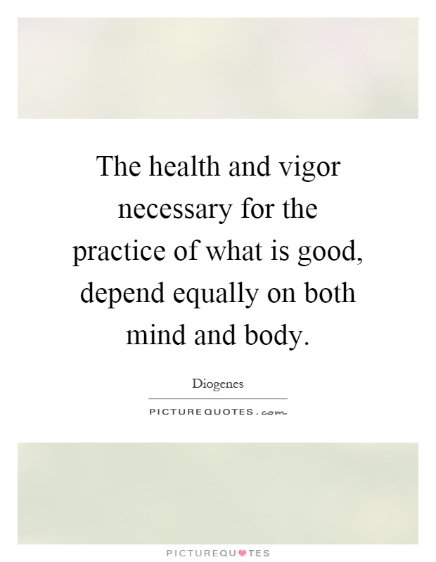 The health and vigor necessary for the practice of what is good, depend equally on both mind and body Picture Quote #1
