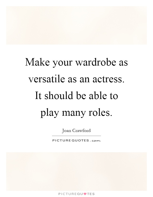 Make your wardrobe as versatile as an actress. It should be able to play many roles Picture Quote #1