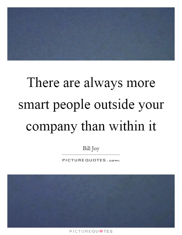 There are always more smart people outside your company than within it Picture Quote #1