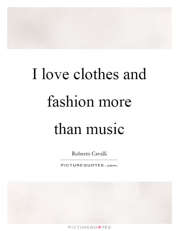 I love clothes and fashion more than music Picture Quote #1