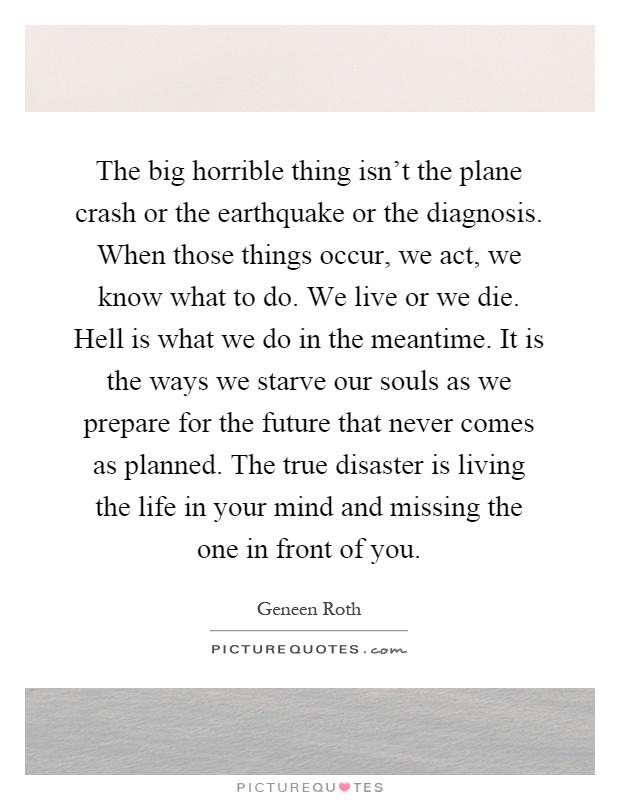 The big horrible thing isn't the plane crash or the earthquake or the diagnosis. When those things occur, we act, we know what to do. We live or we die. Hell is what we do in the meantime. It is the ways we starve our souls as we prepare for the future that never comes as planned. The true disaster is living the life in your mind and missing the one in front of you Picture Quote #1