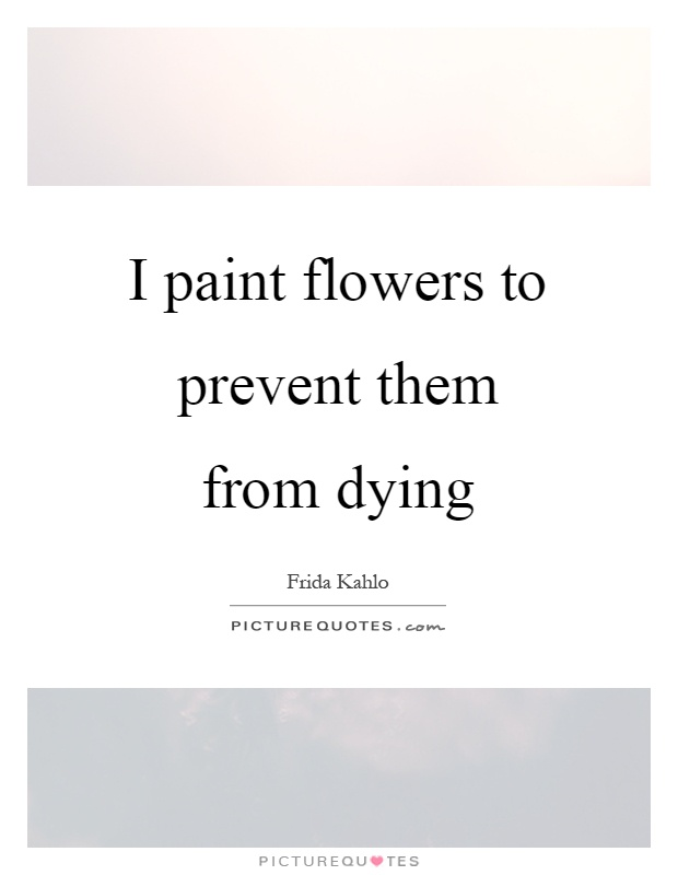 I paint flowers to prevent them from dying Picture Quote #1