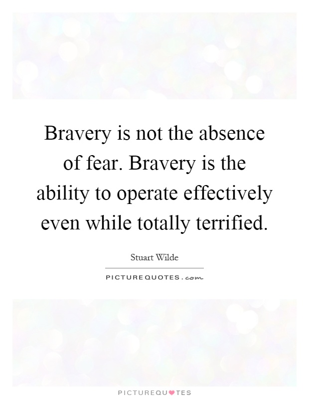 Bravery is not the absence of fear. Bravery is the ability to operate effectively even while totally terrified Picture Quote #1
