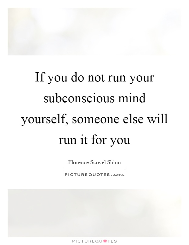 If you do not run your subconscious mind yourself, someone else will run it for you Picture Quote #1