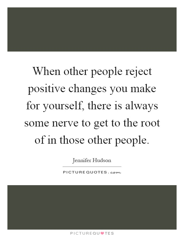 When other people reject positive changes you make for yourself, there is always some nerve to get to the root of in those other people Picture Quote #1