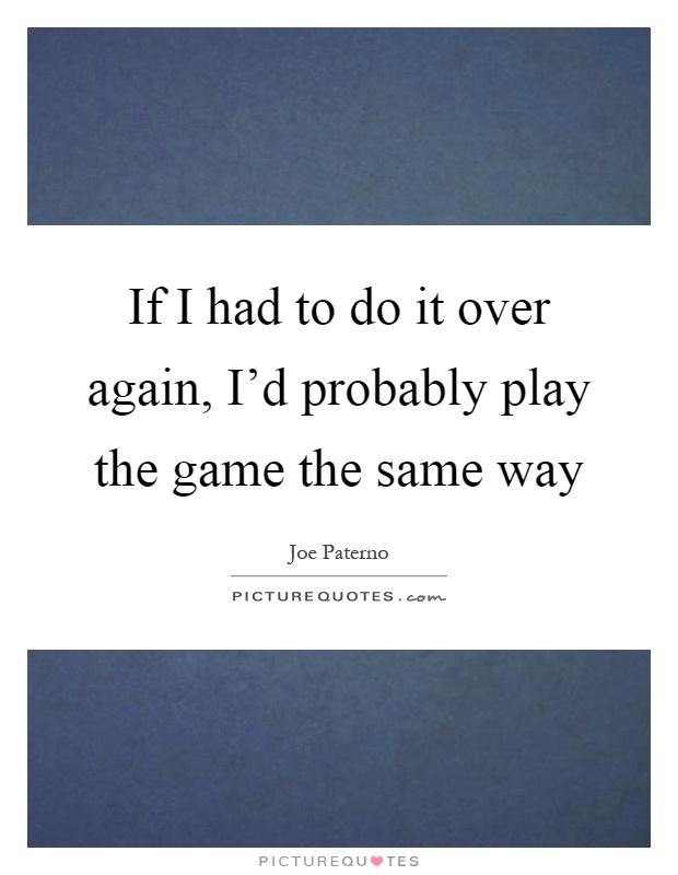 If I had to do it over again, I'd probably play the game the same way Picture Quote #1