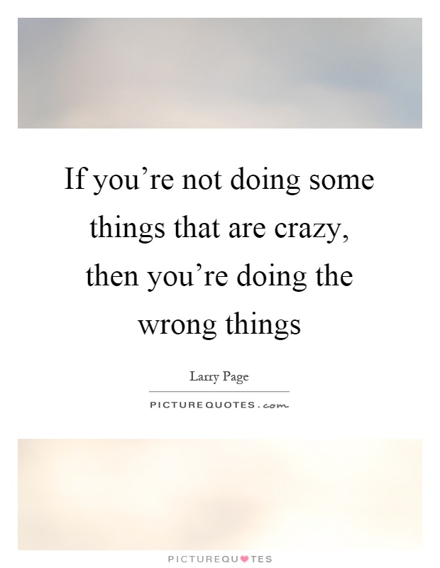 If you're not doing some things that are crazy, then you're doing the wrong things Picture Quote #1