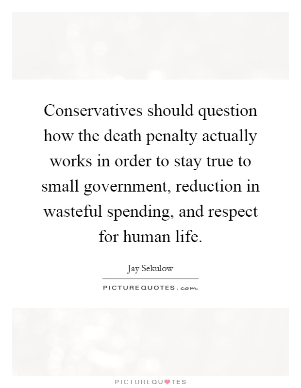 Conservatives should question how the death penalty actually works in order to stay true to small government, reduction in wasteful spending, and respect for human life Picture Quote #1