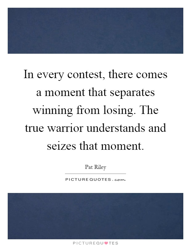 In every contest, there comes a moment that separates winning from losing. The true warrior understands and seizes that moment Picture Quote #1