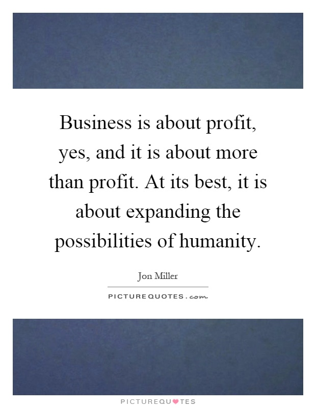 Business is about profit, yes, and it is about more than profit. At its best, it is about expanding the possibilities of humanity Picture Quote #1