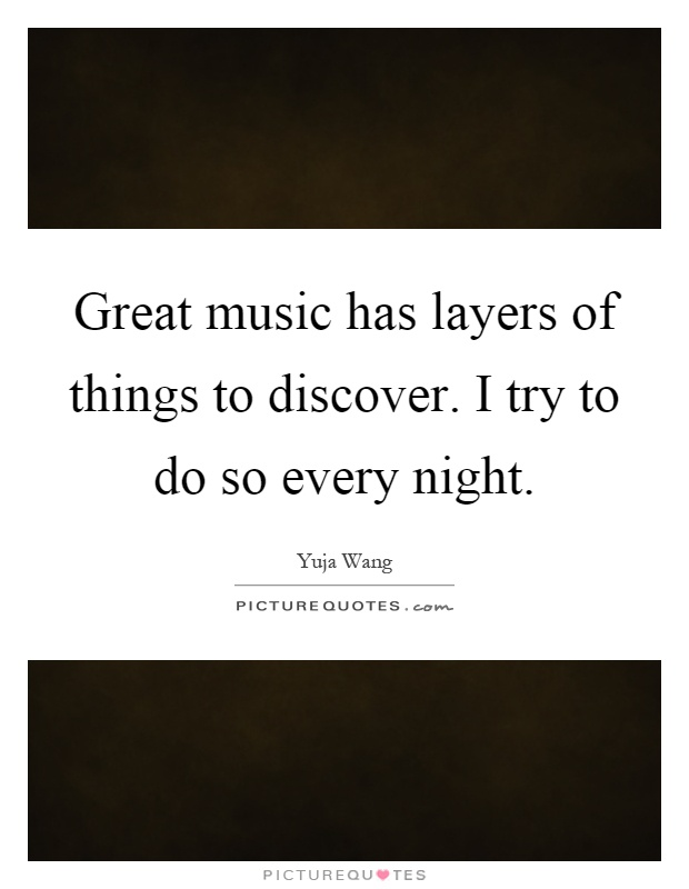 Great music has layers of things to discover. I try to do so every night Picture Quote #1