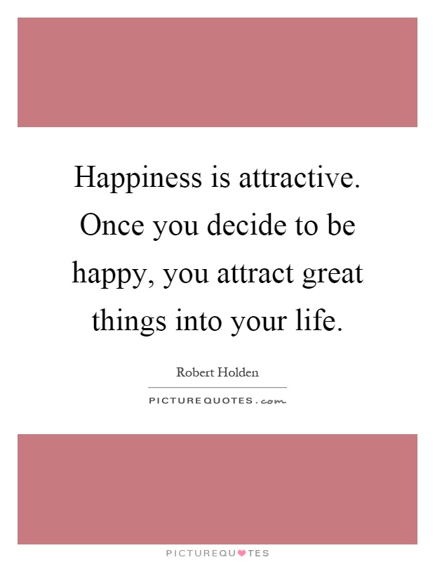 Happiness is attractive. Once you decide to be happy, you attract great things into your life Picture Quote #1