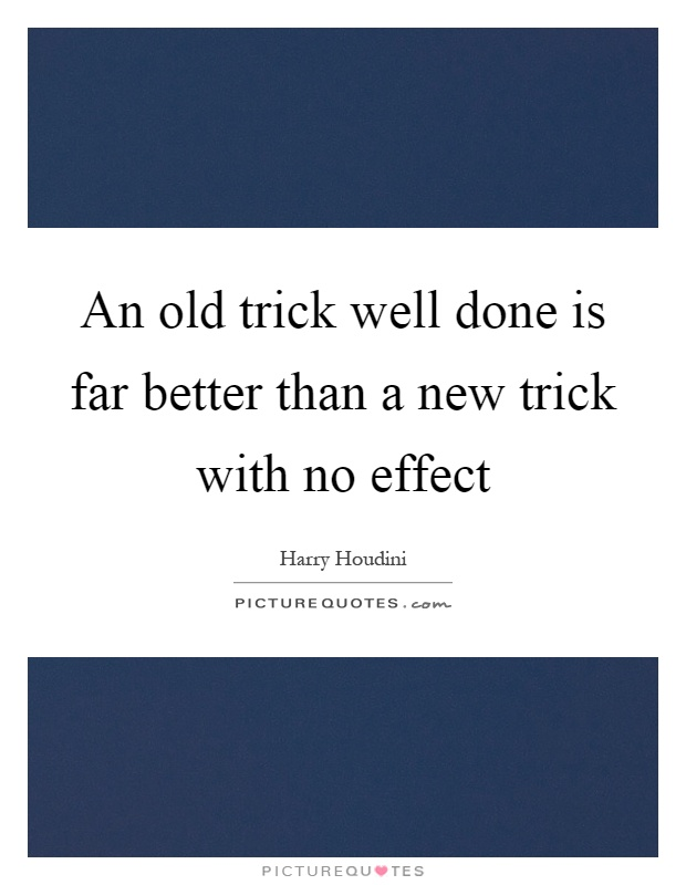 An old trick well done is far better than a new trick with no effect Picture Quote #1