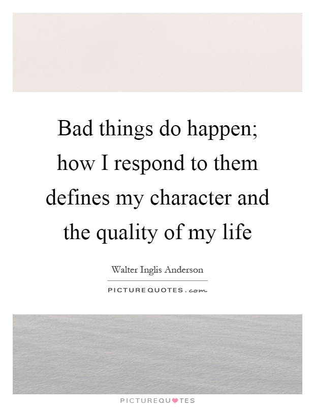Bad things do happen; how I respond to them defines my character and the quality of my life Picture Quote #1