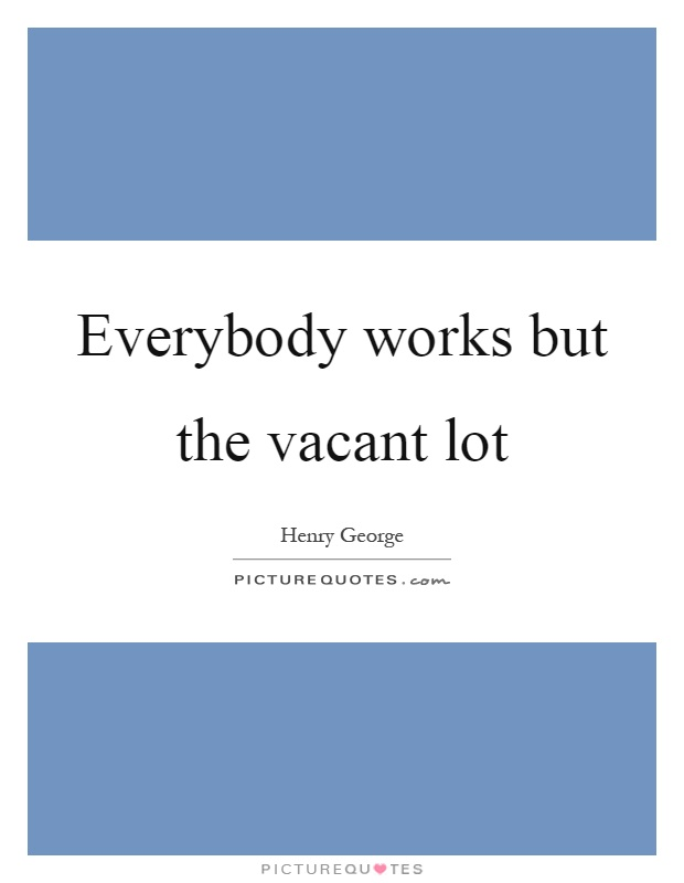 Everybody works but the vacant lot Picture Quote #1
