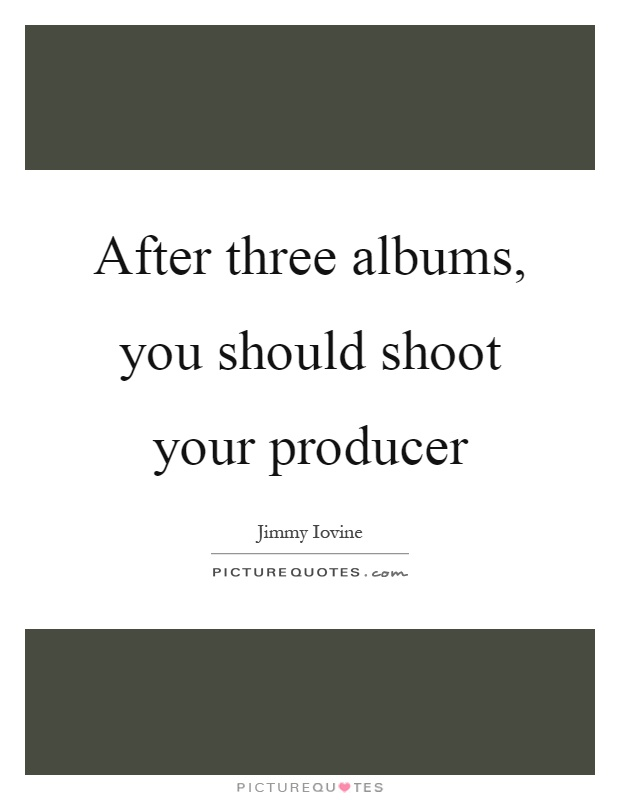After three albums, you should shoot your producer Picture Quote #1