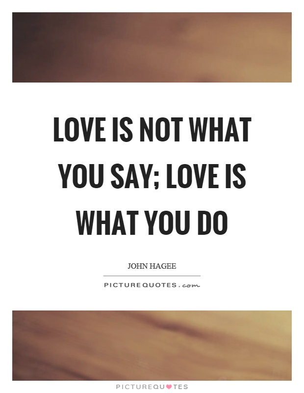 Love is not what you say; love is what you do Picture Quote #1