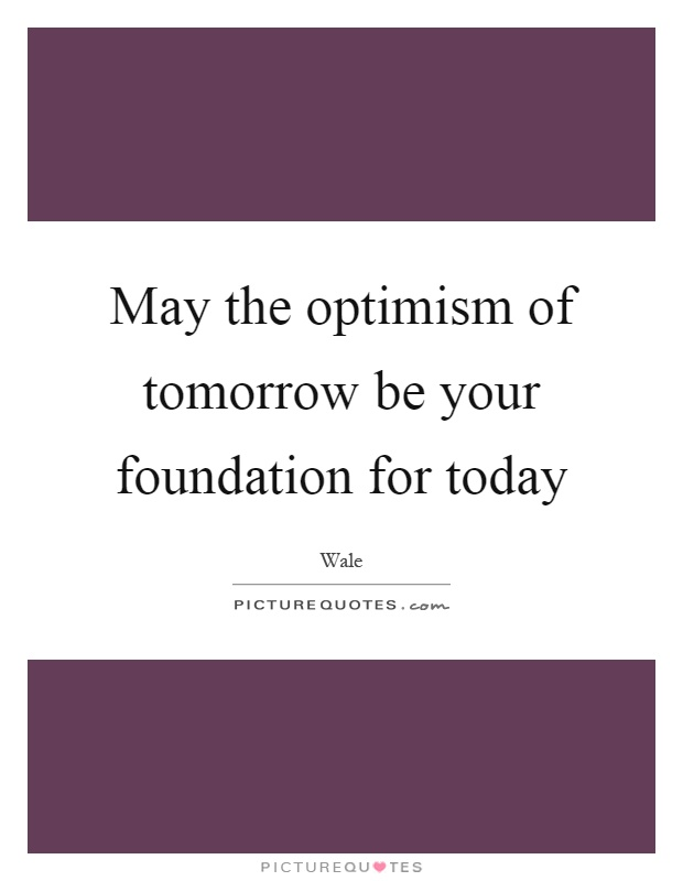May the optimism of tomorrow be your foundation for today Picture Quote #1