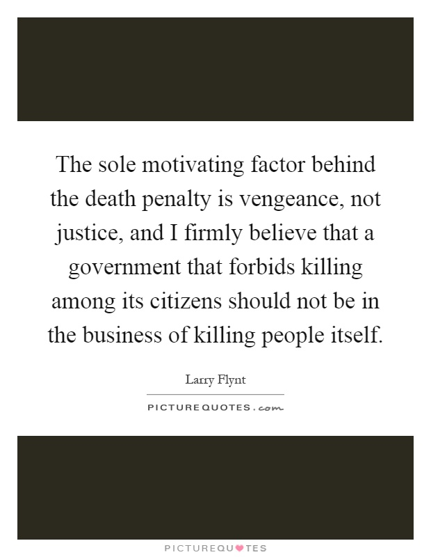 The sole motivating factor behind the death penalty is vengeance, not justice, and I firmly believe that a government that forbids killing among its citizens should not be in the business of killing people itself Picture Quote #1