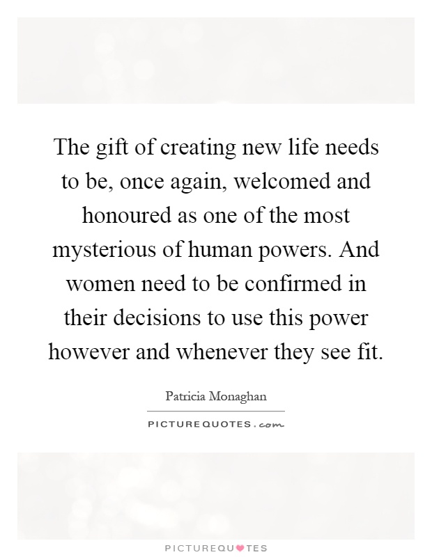 The gift of creating new life needs to be, once again, welcomed and honoured as one of the most mysterious of human powers. And women need to be confirmed in their decisions to use this power however and whenever they see fit Picture Quote #1