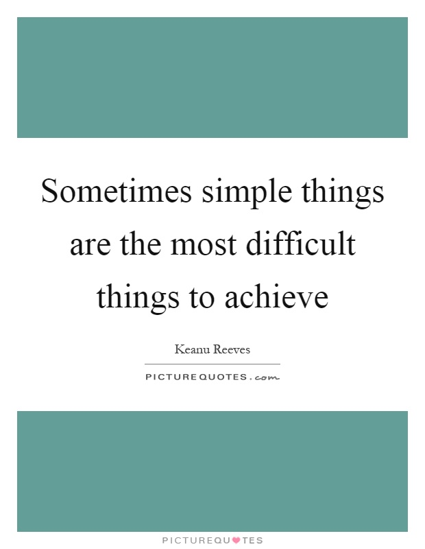 Sometimes simple things are the most difficult things to achieve Picture Quote #1